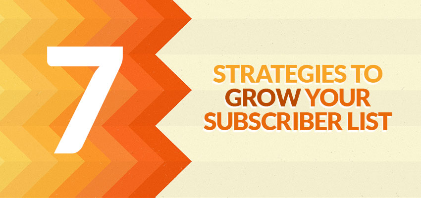 7 Strategies To Grow Your Subscriber List